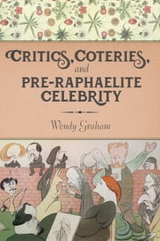Critics, Coteries, and Pre-Raphaelite Celebrity ebook by Wendy Graham