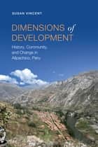 Dimensions of Development - History, Community, and Change in Allpachico, Peru ebook by Susan Vincent