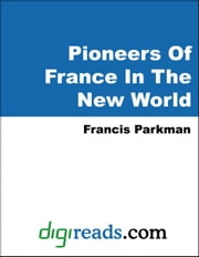 Pioneers Of France In The New World ebook by Parkman, Francis