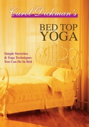 Bed Top Yoga: Simple Stretches and Yoga Techniques You Can Do in Bed ebook by Carol Dickman
