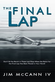 The Final Lap - Don't Sit the Bench in These Last Days When the Baton for the Final Lap Has Been Placed in Your Hand! ebook by Jim McCann IV