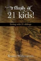 A Family of 21 Kids! - Living with 21 Siblings ebook by Regina Witherspoon