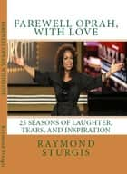FAREWELL OPRAH, with LOVE - 25 Seasons of Laughter, Tears, and Inspiration ebook by Raymond Sturgis