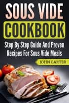 Sous Vide Cookbook - Step By Step Guide And Proven Recipes For Sous Vide Meals eBook by John Carter