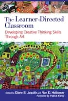 The Learner-Directed Classroom - Developing Creative Thinking Skills Through Art ebook by Diane B. Jaquith, Nan E. Hathaway