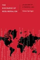 The Discourse of Neoliberalism - An Anatomy of a Powerful Idea ebook by Simon Springer
