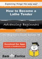 How to Become a Lathe Tender ebook by Kati Avalos