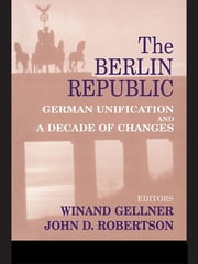 The Berlin Republic - German Unification and A Decade of Changes ebook by Winand Gellner,John D. Robertson