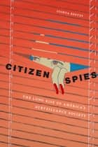 Citizen Spies - The Long Rise of America's Surveillance Society ebook by Joshua Reeves
