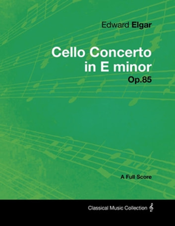 Edward Elgar - Cello Concerto in E minor - Op.85 - A Full Score ebook by Edward Elgar