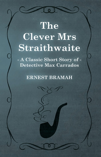 The Clever Mrs Straithwaite (A Classic Short Story of Detective Max Carrados) ebook by Ernest Bramah