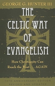 The Celtic Way of Evangelism, Tenth Anniversary Edition - How Christianity Can Reach the West . . .Again ebook by George G. Hunter III