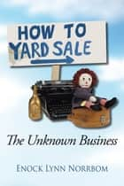 How to Yard Sale - The Unknown Business ebook by Enock Lynn Norrbom