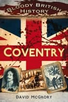 Bloody British History: Coventry ebook by David McGrory