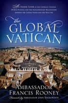 The Global Vatican - An Inside Look at the Catholic Church, World Politics, and the Extraordinary Relationship between the United States and the Holy See ebook by Francis Rooney, John Negroponte