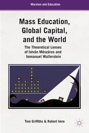 Mass Education, Global Capital, and the World - The Theoretical Lenses of István Mészáros and Immanuel Wallerstein ebook by Tom G. Griffiths,Robert Imre