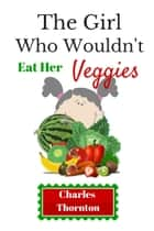 The Girl Who Wouldn't Eat Her Veggies ebook by Charles Thornton