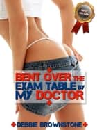 Bent Over The Exam Table By My Doctor (A Doctor Patient Anal Sex erotica story) ebook by Debbie Brownstone