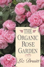 The Organic Rose Garden ebook by Liz Druitt