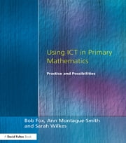 Using ICT in Primary Mathematics - Practice and Possibilities ebook by Bob Fox,Ann Montague-Smith,Sarah Wilkes