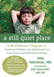 A Still Quiet Place - A Mindfulness Program for Teaching Children and Adolescents to Ease Stress and Difficult Emotions ebook by Amy Saltzman, MD,Saki Santorelli, EdD, MA