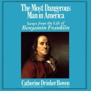 The Most Dangerous Man in America - Scenes from the Life of Benjamin Franklin audiobook by Catherine Drinker Bowen