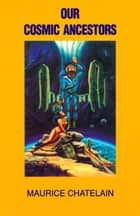 Our Cosmic Ancestors ebook by Maurice Chatelain