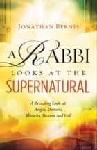 A Rabbi Looks at the Supernatural - A Revealing Look at Angels, Demons, Miracles, Heaven and Hell ebook by Jonathan Bernis