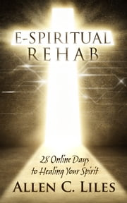 E-Spiritual Rehab/28 Online Days to Healing Your Spirit ebook by Allen C. Liles