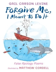 Forgive Me, I Meant to Do It - False Apology Poems ebook by Gail Carson Levine,Matthew Cordell