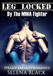 Leg Locked By The MMA Fighter - Steamy Explicit Romance ebook by Selena Black