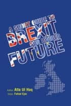 A Short Guide to Brexit - Our Divided Future ebook by Atta Ul Haq, Fahad Ejaz