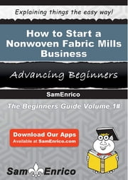 How to Start a Nonwoven Fabric Mills Business ebook by Darrel Rivera,Sam Enrico