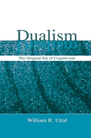 Dualism - The Original Sin of Cognitivism ebook by William R. Uttal