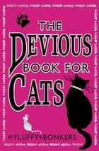 The Devious Book for Cats: Cats have nine lives. Shouldn't they be lived to the fullest? ebook by Fluffy, Bonkers