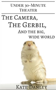The Camera, the Gerbil, and the Big, Wide World ebook by Kate Danley