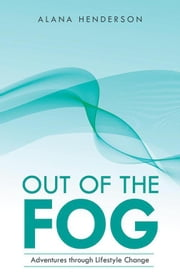 Out of the Fog - Adventures Through Lifestyle Change ebook by Alana Henderson