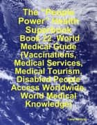 "The ""People Power"" Health Superbook: Book 22. World Medical Guide (Vaccinations, Medical Services, Medical Tourism, Disabled People Access Worldwide, World Medical Knowledge) ebook by Tony Kelbrat"