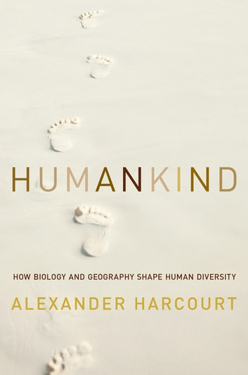 Humankind: How Biology and Geography Shape Human Diversity ebook by Alexander H. Harcourt
