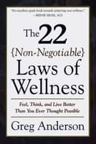 The 22 Non-Negotiable Laws of Wellness - Feel, Think, and Live Better Than You Ever Thought Possible ebook by Greg Anderson