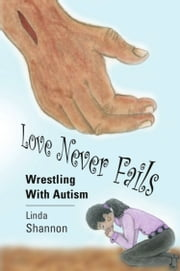 LOVE NEVER FAILS: Wrestling with Autism ebook by Linda Shannon
