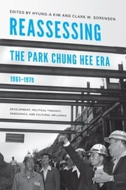 Reassessing the Park Chung Hee Era, 1961-1979 - Development, Political Thought, Democracy, and Cultural Influence ebook by Clark W. Sorensen,Hyung-A Kim