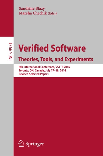 Verified Software. Theories, Tools, and Experiments - 8th International Conference, VSTTE 2016, Toronto, ON, Canada, July 17–18, 2016, Revised Selected Papers ebook by