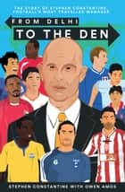 From Delhi to the Den - The Story of Football's Most Travelled Coach ebook by Stephen Constantine