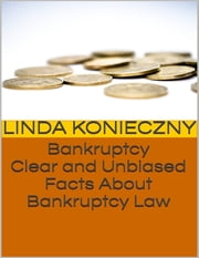 Bankruptcy: Clear and Unbiased Facts About Bankruptcy Law ebook by Linda Konieczny