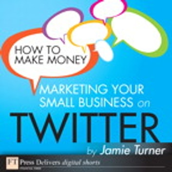 How to Make Money Marketing Your Small Business on Twitter ebook by Jamie Turner