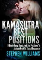 Kamasutra Best Positions: Electrifying Illustrated Sex Positions To Achieve Fruitful Sexual Encounter ebook by Stephen Williams