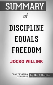 Summary of Discipline Equals Freedom by Jocko Willink | Conversation Starters ebook by Book Habits