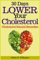 30 Days Lower Your Cholesterol ebook by Ashley K. Willington