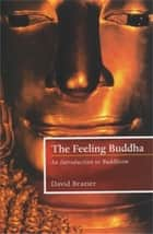 The Feeling Buddha - An Introduction to Buddhism ebook by David Brazier